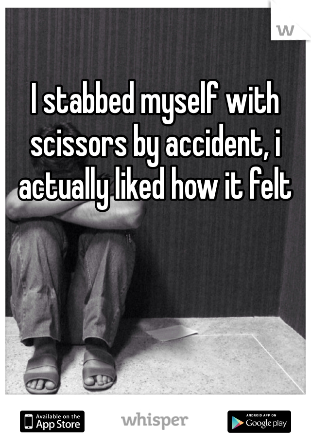 I stabbed myself with scissors by accident, i actually liked how it felt