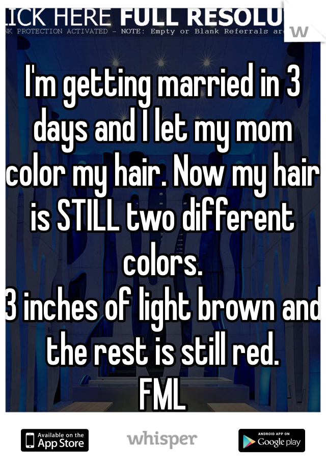 I'm getting married in 3 days and I let my mom color my hair. Now my hair is STILL two different colors.  3 inches of light brown and  the rest is still red.  FML