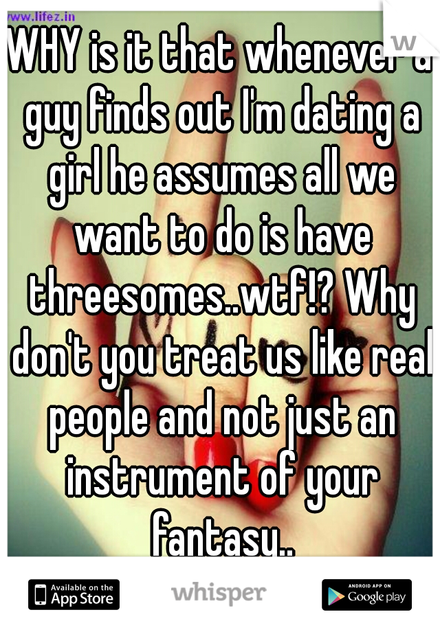 WHY is it that whenever a guy finds out I'm dating a girl he assumes all we want to do is have threesomes..wtf!? Why don't you treat us like real people and not just an instrument of your fantasy..