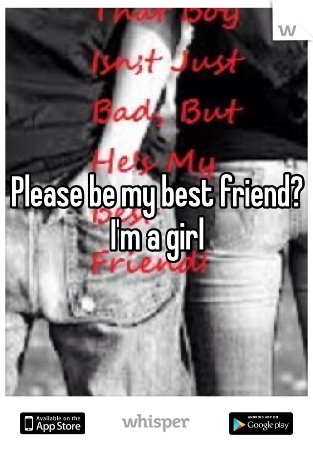 Please be my best friend?  I'm a girl