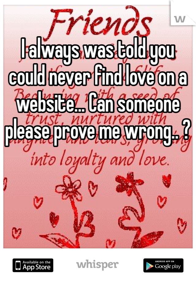 I always was told you could never find love on a website... Can someone please prove me wrong.. ?