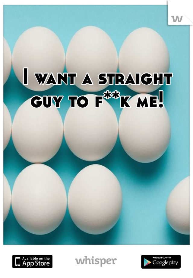 I want a straight guy to f**k me!