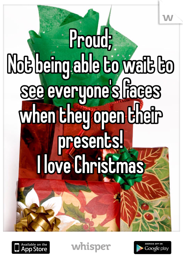Proud; Not being able to wait to see everyone's faces when they open their presents! I love Christmas