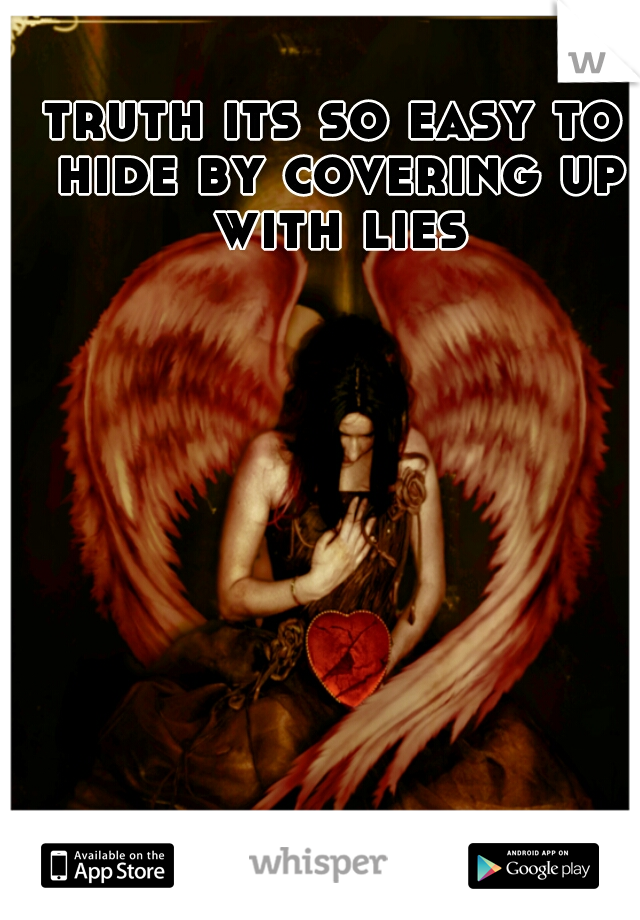 truth its so easy to hide by covering up with lies