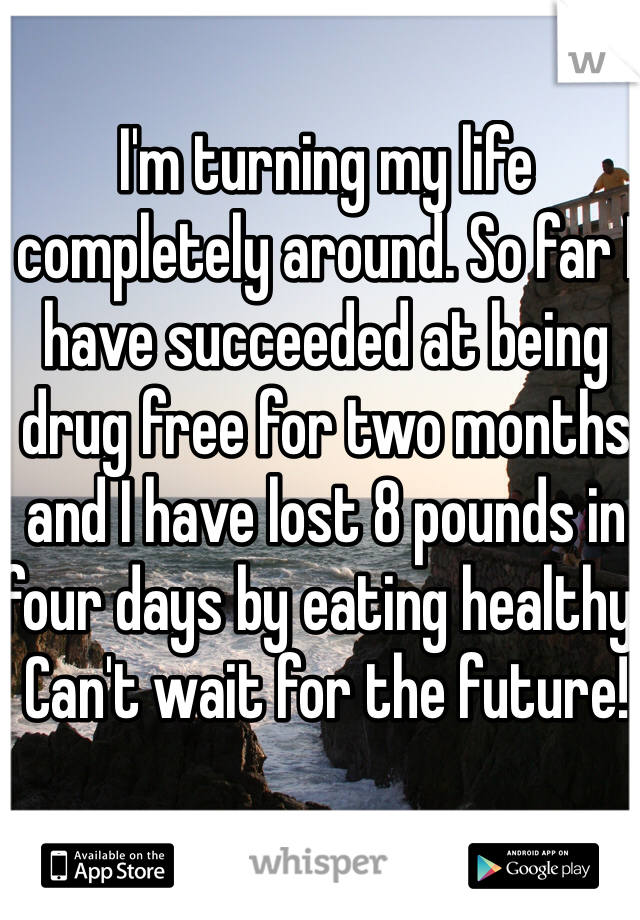 I'm turning my life completely around. So far I have succeeded at being drug free for two months and I have lost 8 pounds in four days by eating healthy. Can't wait for the future!