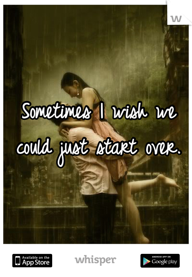 Sometimes I wish we could just start over.