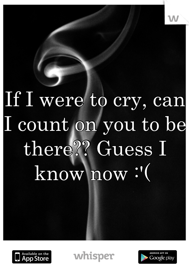 If I were to cry, can I count on you to be there?? Guess I know now :'(