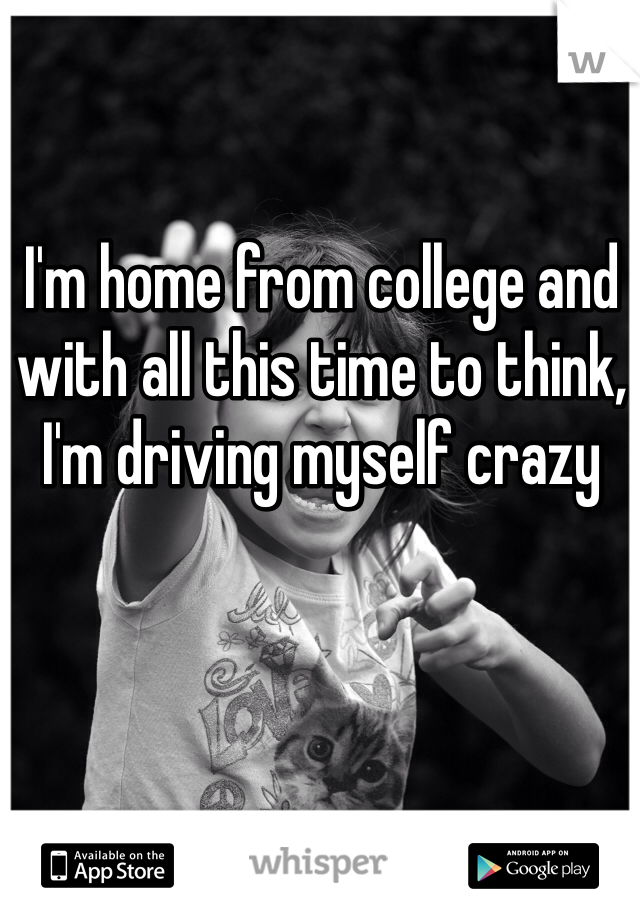 I'm home from college and with all this time to think, I'm driving myself crazy