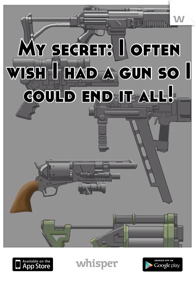 My secret: I often wish I had a gun so I could end it all!