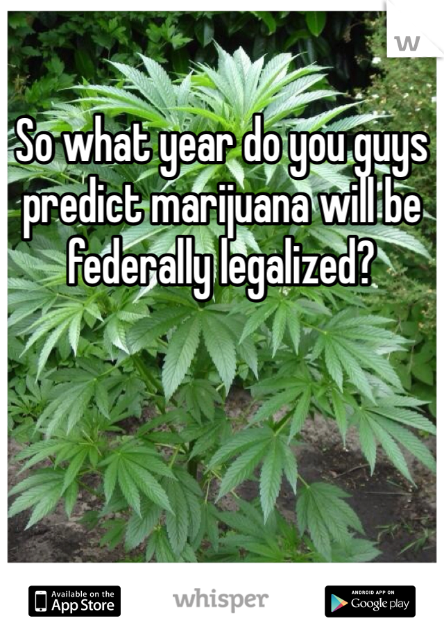 So what year do you guys predict marijuana will be federally legalized?