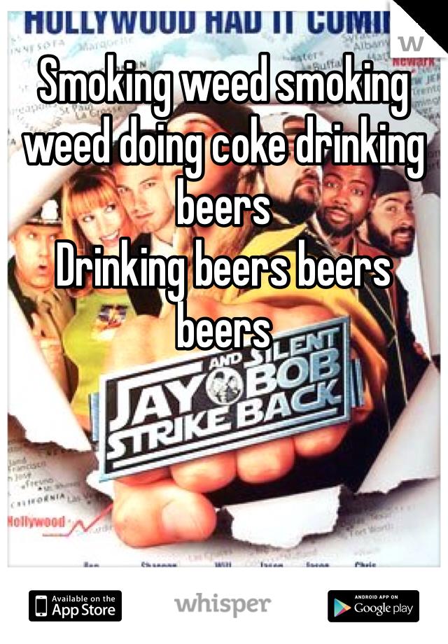 Smoking weed smoking weed doing coke drinking beers Drinking beers beers beers