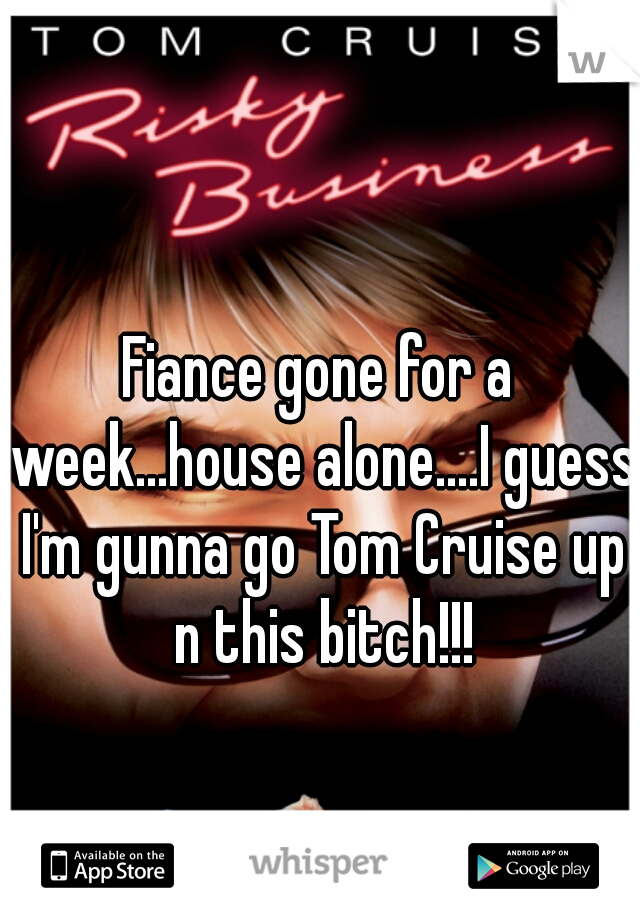 Fiance gone for a week...house alone....I guess I'm gunna go Tom Cruise up n this bitch!!!