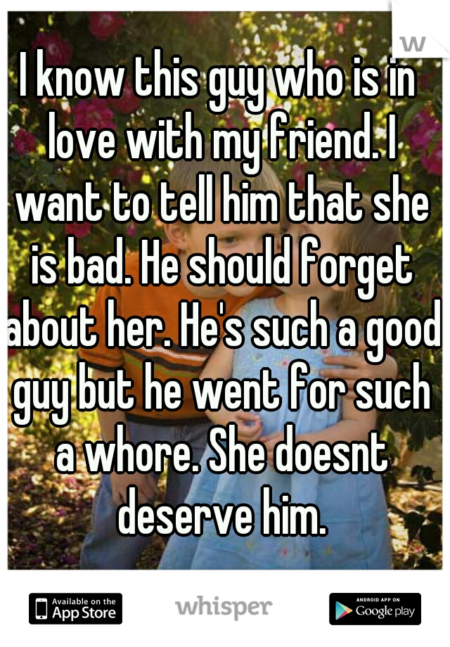 I know this guy who is in love with my friend. I want to tell him that she is bad. He should forget about her. He's such a good guy but he went for such a whore. She doesnt deserve him.
