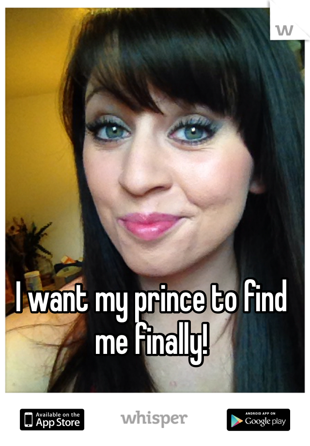 I want my prince to find me finally!
