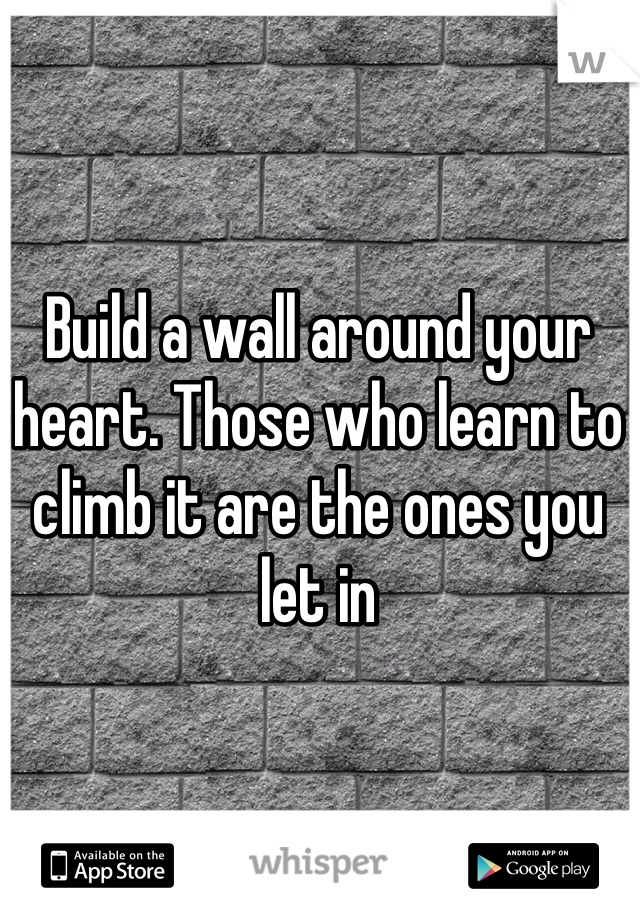 Build a wall around your heart. Those who learn to climb it are the ones you let in