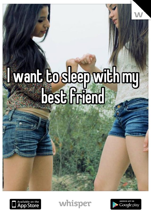 I want to sleep with my best friend