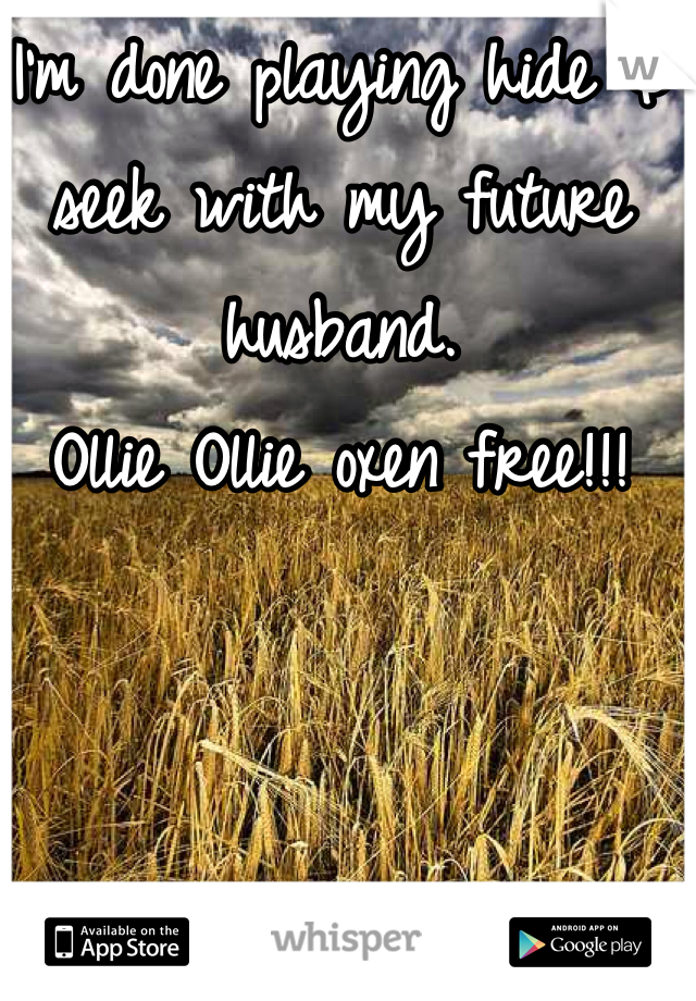 I'm done playing hide & seek with my future husband. Ollie Ollie oxen free!!!