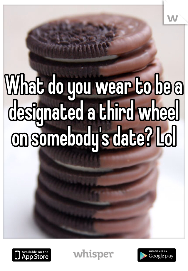 What do you wear to be a designated a third wheel on somebody's date? Lol
