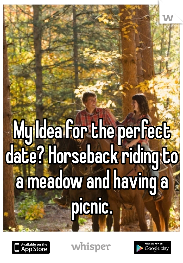 My Idea for the perfect date? Horseback riding to a meadow and having a picnic.