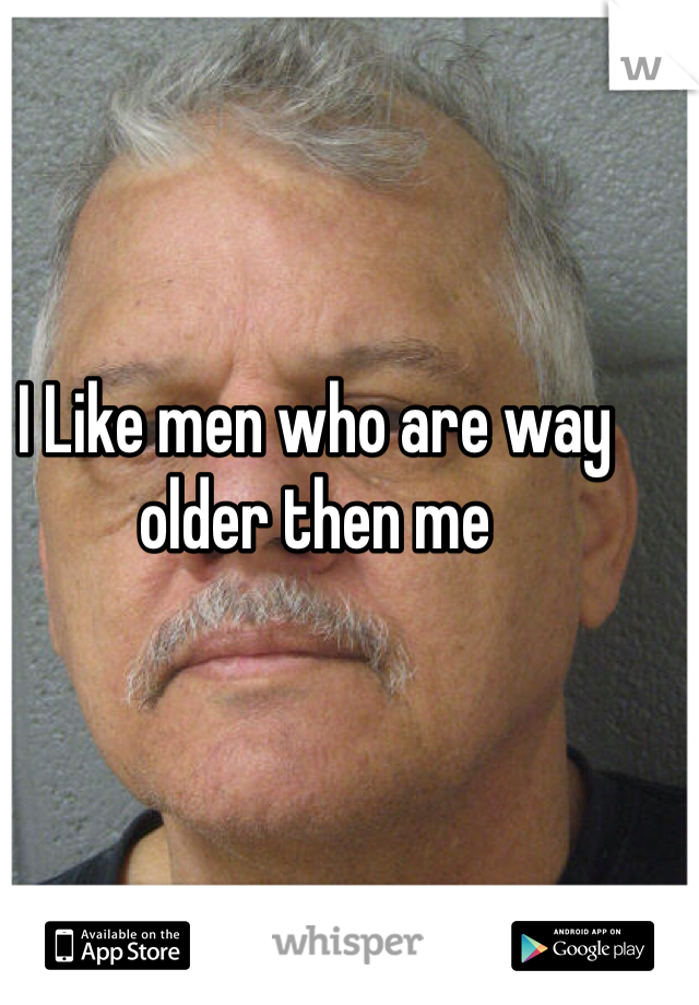 I Like men who are way older then me
