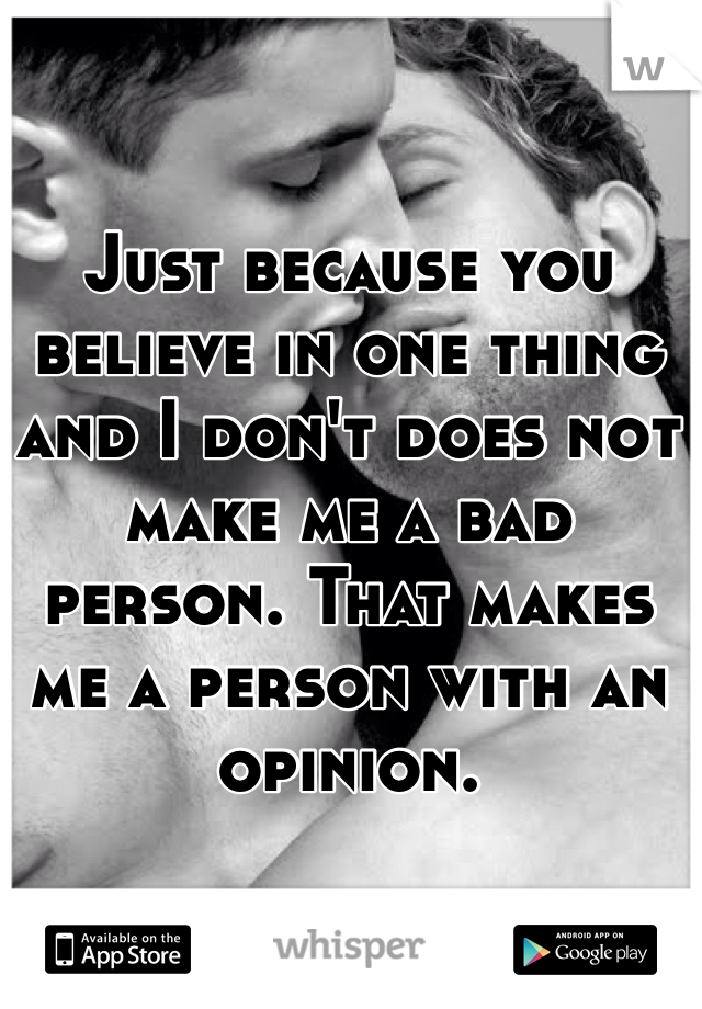 Just because you believe in one thing and I don't does not make me a bad person. That makes me a person with an opinion.