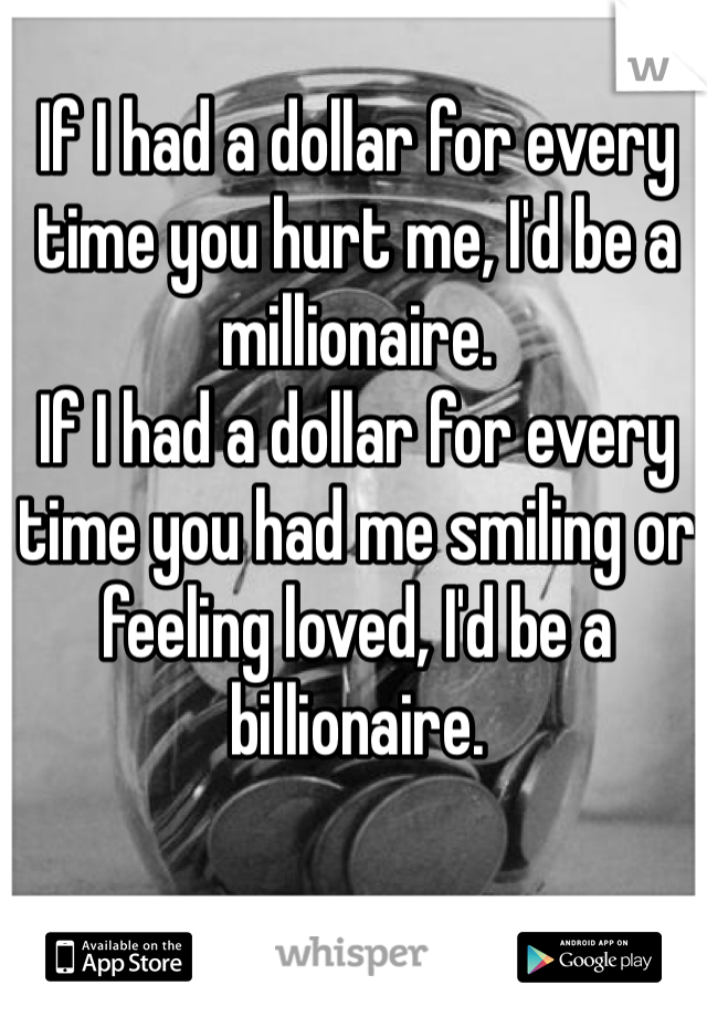 If I had a dollar for every time you hurt me, I'd be a millionaire.  If I had a dollar for every time you had me smiling or feeling loved, I'd be a billionaire.