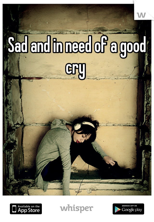 Sad and in need of a good cry
