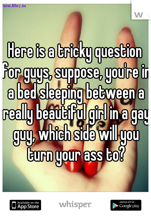 Here is a tricky question for guys, suppose, you're in a bed sleeping between a really beautiful girl in a gay guy, which side will you turn your ass to?