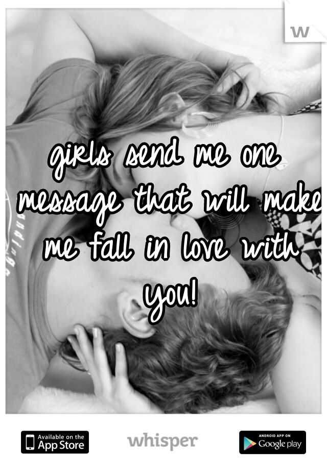 girls send me one message that will make me fall in love with you!
