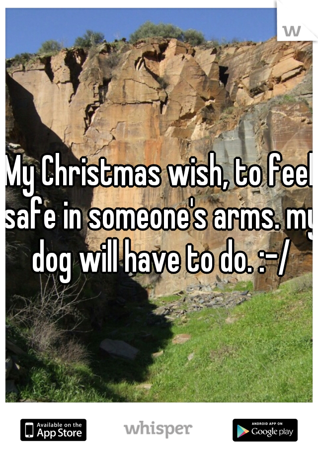 My Christmas wish, to feel safe in someone's arms. my dog will have to do. :-/