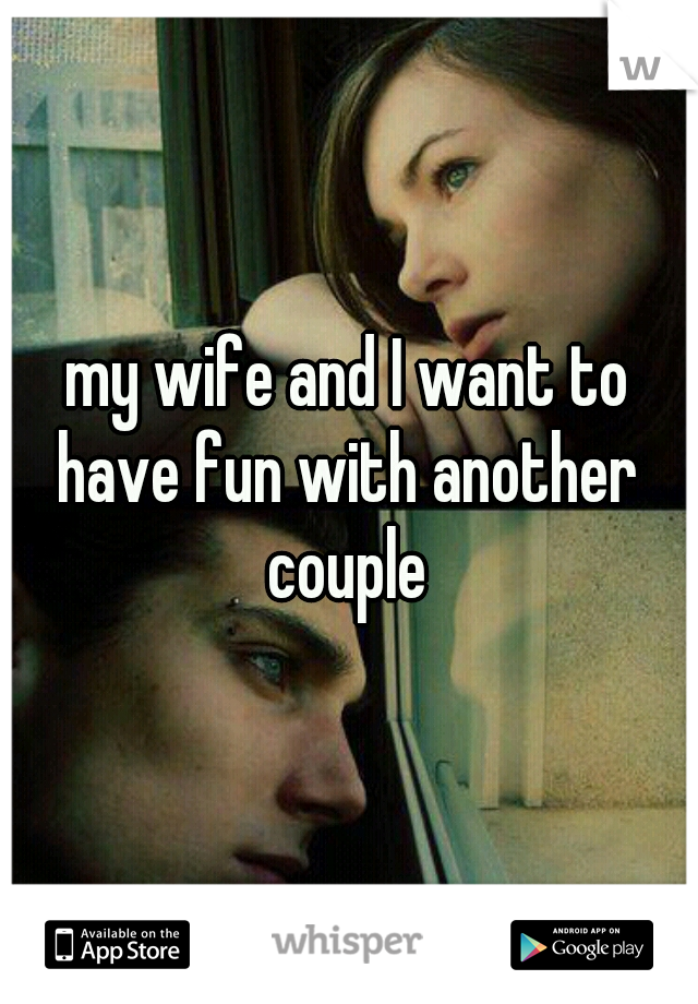 my wife and I want to have fun with another couple