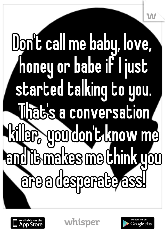 Don't call me baby, love, honey or babe if I just started talking to you. That's a conversation killer,  you don't know me and it makes me think you are a desperate ass!