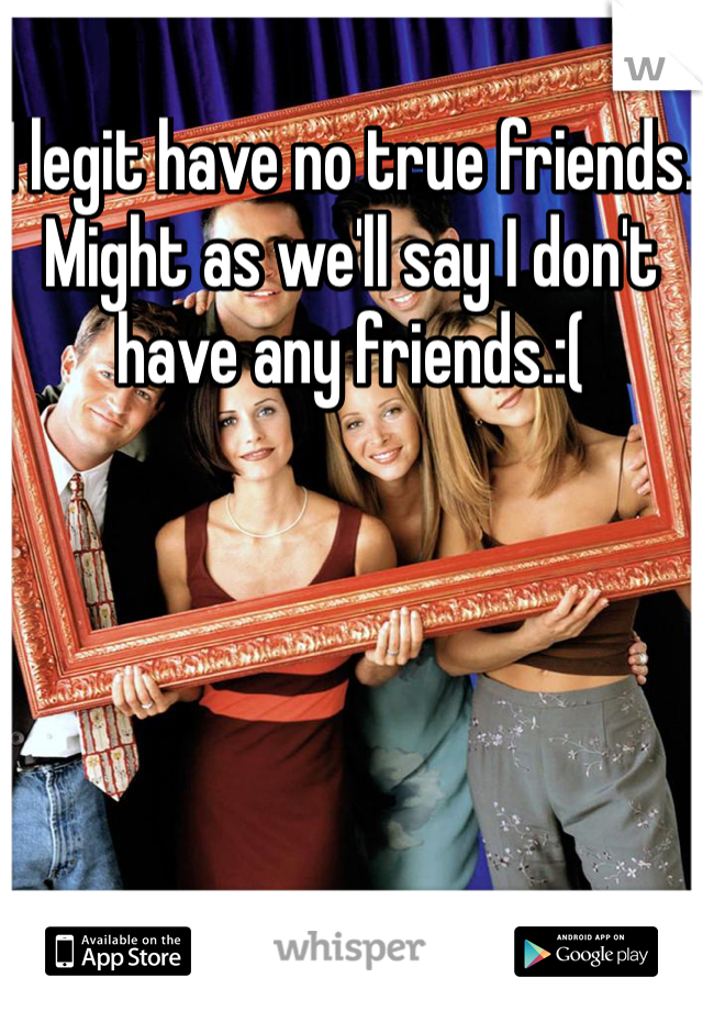I legit have no true friends. Might as we'll say I don't have any friends.:(
