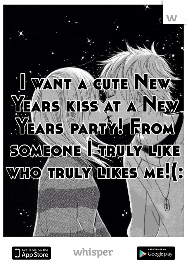 I want a cute New Years kiss at a New Years party! From someone I truly like who truly likes me!(: