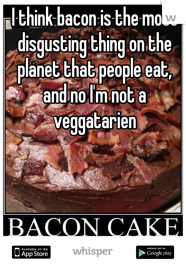 I think bacon is the most disgusting thing on the planet that people eat, and no I'm not a veggatarien
