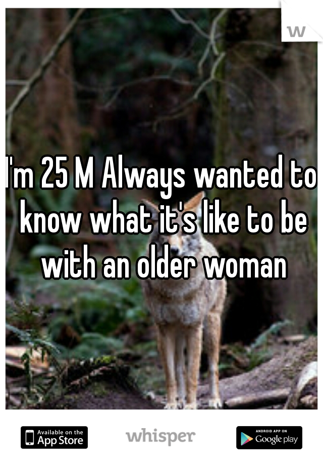I'm 25 M Always wanted to know what it's like to be with an older woman