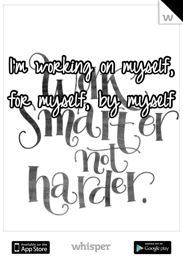 I'm working on myself, for myself, by myself