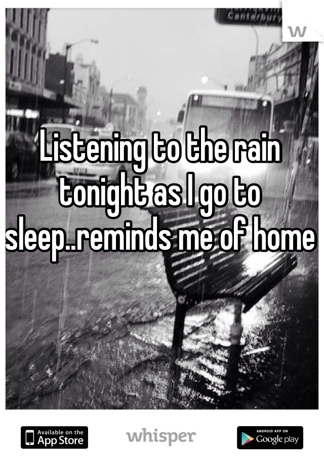 Listening to the rain tonight as I go to sleep..reminds me of home