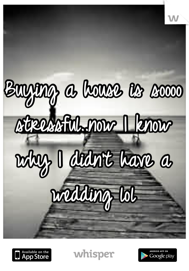 Buying a house is soooo stressful..now I know why I didn't have a wedding lol