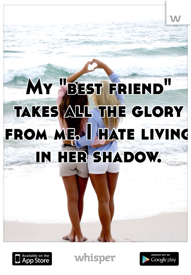 """My """"best friend"""" takes all the glory from me. I hate living in her shadow."""
