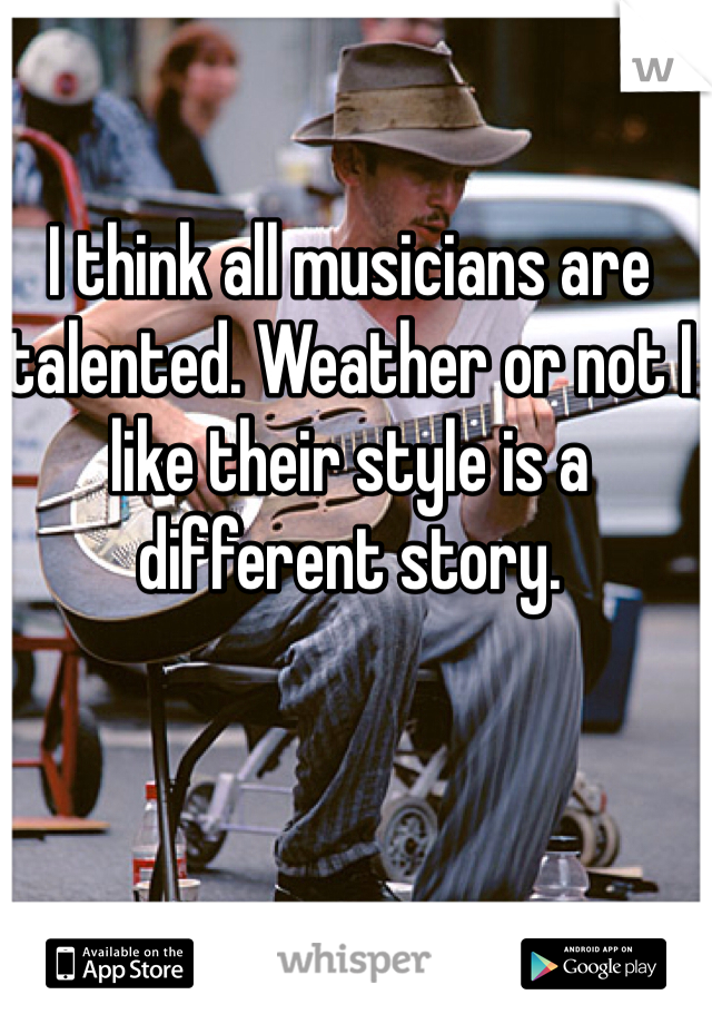 I think all musicians are talented. Weather or not I like their style is a different story.