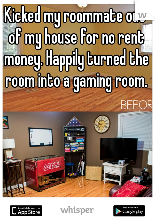 Kicked my roommate out of my house for no rent money. Happily turned the room into a gaming room.