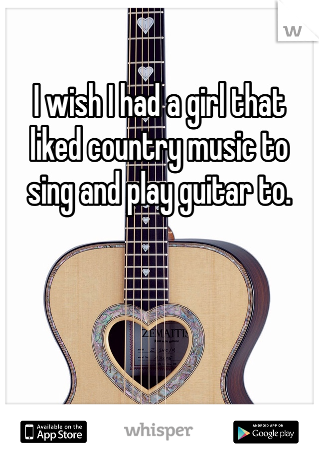 I wish I had a girl that liked country music to sing and play guitar to.