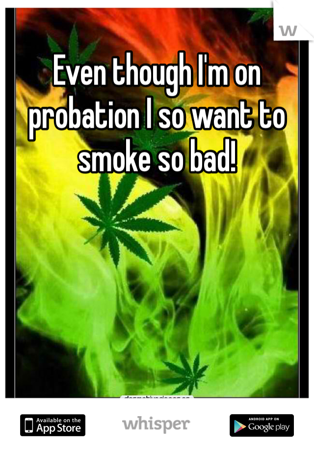 Even though I'm on probation I so want to smoke so bad!