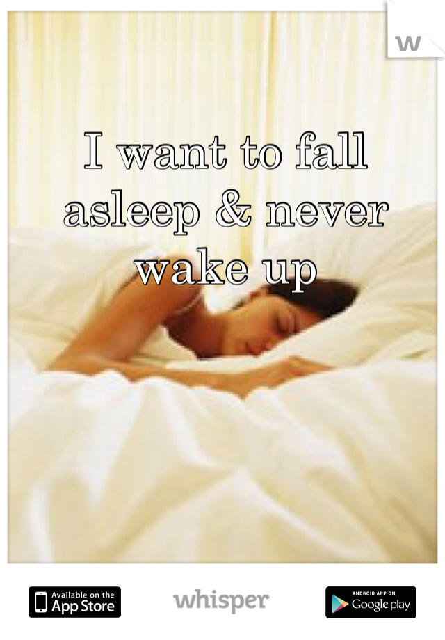 I want to fall asleep & never wake up