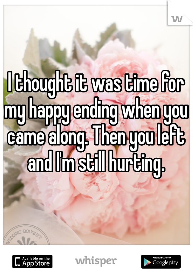 I thought it was time for my happy ending when you came along. Then you left and I'm still hurting.