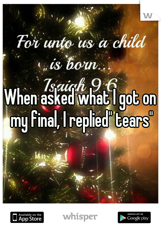 """When asked what I got on my final, I replied"""" tears"""""""
