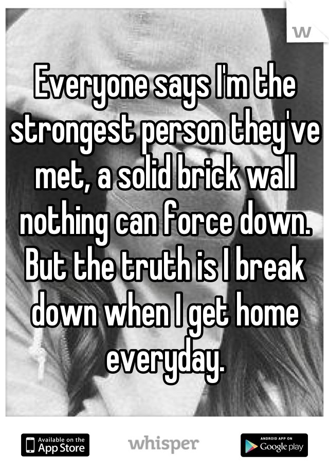 Everyone says I'm the strongest person they've met, a solid brick wall nothing can force down. But the truth is I break down when I get home everyday.