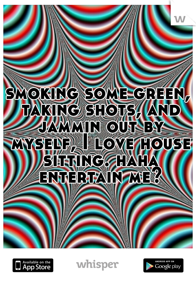 smoking some green, taking shots, and jammin out by myself, I love house sitting. haha entertain me?