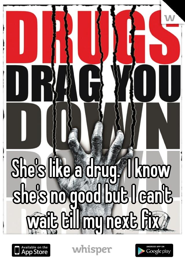 She's like a drug.  I know she's no good but I can't wait till my next fix